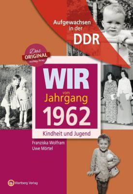 Wir vom Jahrgang 1962 - Aufgewachsen in der DDR, Franziska Wolfram, Uwe Mörtel