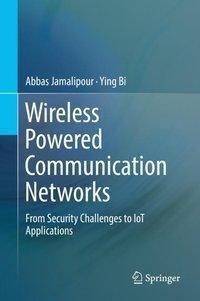 Wireless Powered Communication Networks, Abbas Jamalipour, Ying Bi