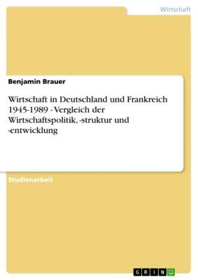 Wirtschaft in Deutschland und Frankreich 1945-1989 - Vergleich der Wirtschaftspolitik, -struktur und -entwicklung, Benjamin Brauer