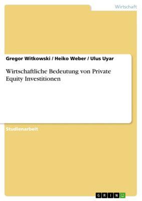 Wirtschaftliche Bedeutung von Private Equity Investitionen, Heiko Weber, Gregor Witkowski, Ulus Uyar