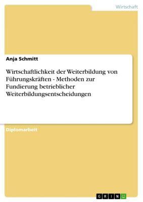 Wirtschaftlichkeit der Weiterbildung von Führungskräften - Methoden zur Fundierung betrieblicher Weiterbildungsentscheidungen, Anja Schmitt