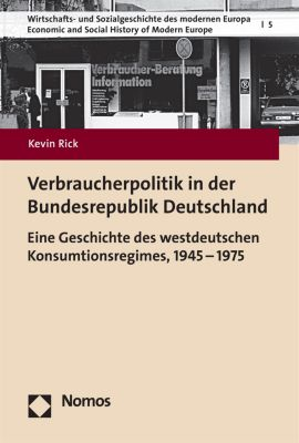Wirtschafts- und Sozialgeschichte des modernen Europa – Economic and Social History of Modern Europe: Verbraucherpolitik in der Bundesrepublik Deutschland, Kevin Rick