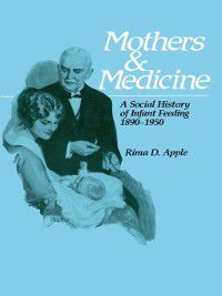 Wisconsin Publications in the History of Science and Medicine: Mothers and Medicine, Rima D. Apple