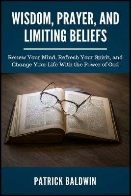 Wisdom, Prayer, and Limiting Beliefs: Renew Your Mind, Refresh Your Spirit, and Change Your Life With the Power of God, Patrick Baldwin