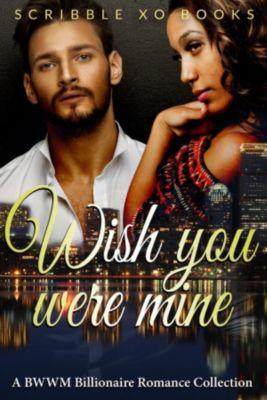 Wish You Were MINE: A BWWM Interracial Billionaire Romance Book Collection, Scribble XO Books