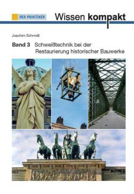 Wissen kompakt: Bd.3 Schweißtechnik bei der Restaurierung historischer Bauwerke, Joachim Schmidt