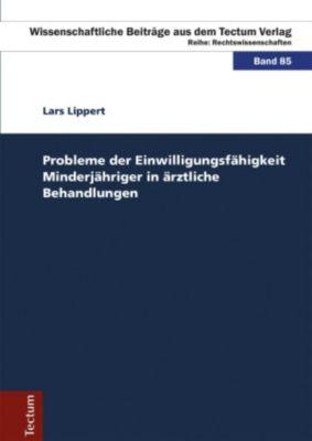 Wissenschaftliche Beiträge aus dem Tectum-Verlag: Probleme der Einwilligungsfähigkeit Minderjähriger in ärztliche Behandlungen, Lars Lippert