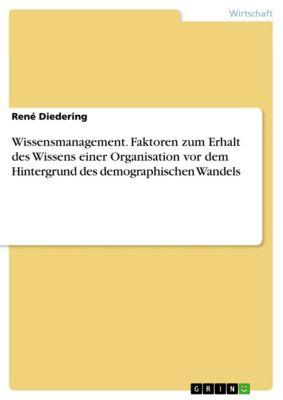 Wissensmanagement. Faktoren zum Erhalt des Wissens einer Organisation vor dem Hintergrund des demographischen Wandels, René Diedering