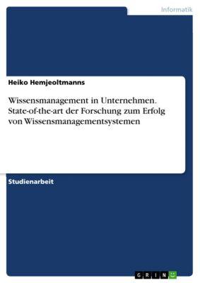 Wissensmanagement in Unternehmen. State-of-the-art der Forschung zum Erfolg von Wissensmanagementsystemen, Heiko Hemjeoltmanns