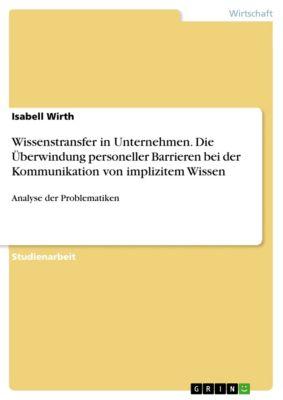 Wissenstransfer in Unternehmen. Die Überwindung personeller Barrieren bei der Kommunikation von implizitem Wissen, Isabell Wirth