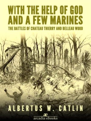 With the Help of God and a Few Marines: The Battles of Chateau Thierry and Belleau Wood, Albertus W. Catlin