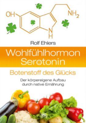 Wohlfühlhormon Serotonin - Botenstoff des Glücks, Rolf Ehlers