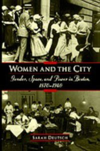 Women and the City: Gender, Space, and Power in Boston, 1870-1940, Sarah Deutsch