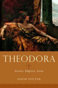 Women in Antiquity: Theodora: Actress, Empress, Saint, David Potter