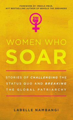 Women Who Soar: Stories of Challenging the Status Quo and Breaking the Global Patriarchy, LaBelle Nambangi