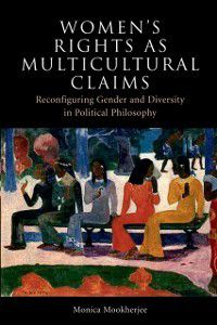 Women's Rights as Multicultural Claims: Reconfiguring Gender and Diversity in Political Philosophy, Monica Mookherjee