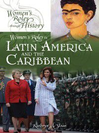 Women's Roles through History: Women's Roles in Latin America and the Caribbean, Kathryn Sloan