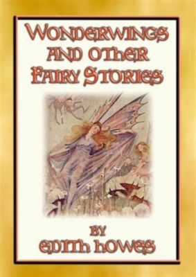 WONDERWINGS AND OTHER FAIRY STORIES - 3 illustrated classic fairy stories, Edith Howes, Illustrated by ALICEA POLSON