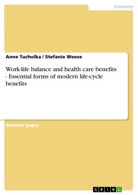 Work-life balance and health care benefits - Essential forms of modern life-cycle benefits, Anne Tucholka, Stefanie Weese