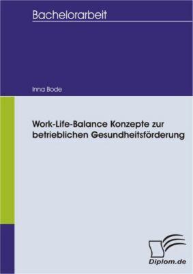Work-Life-Balance Konzepte zur betrieblichen Gesundheitsförderung, Inna Bode
