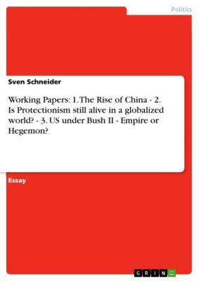 Working Papers: 1. The Rise of China  - 2. Is Protectionism still alive in a globalized world? - 3. US under Bush II - Empire or Hegemon?, Sven Schneider
