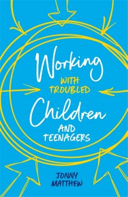 Working with Troubled Children and Teenagers, Jonny Matthew