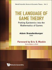 World Scientific Series in Economic Theory: The Language of Game Theory, Adam Brandenburger