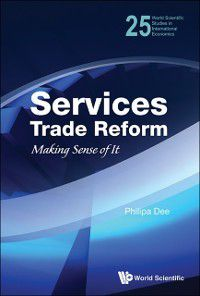 World Scientific Studies In International Economics: Services Trade Reform: Making Sense Of It, Philippa Dee