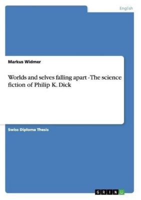 Worlds and selves falling apart - The science fiction of Philip K. Dick, Markus Widmer