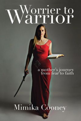 Worrier to Warrior: A Mother's Journey from Fear to Faith, Mimika Cooney