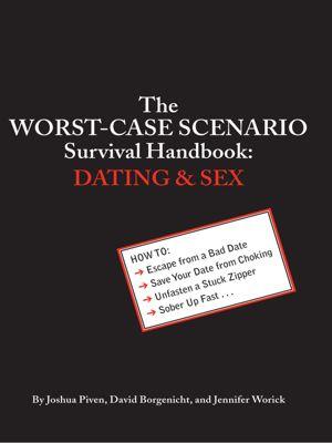 Worst-Case Scenario: The Worst-Case Scenario Survival Handbook: Dating and Sex, Joshua Piven, David Borgenicht, Jennifer Worick