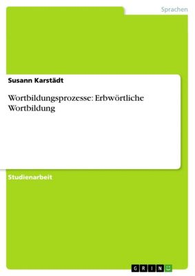 Wortbildungsprozesse: Erbwörtliche Wortbildung, Susann Karstädt