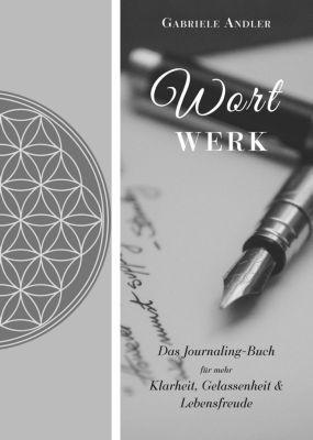 WortWerk: Das Journaling-Buch für mehr Klarheit, Gelassenheit und Lebensfreude - Gabriele Andler |