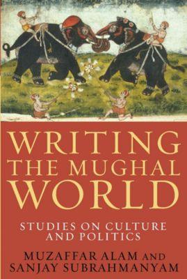 Writing the Mughal World, Muzaffar Alam, Sanjay Subrahmanyam