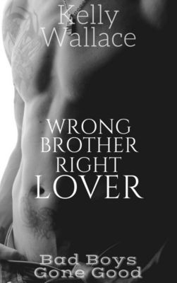Wrong Brother Right Lover - Bad Boys Gone Good Series (Story #2), Kelly Wallace