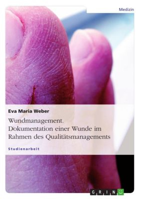 Wundmanagement. Dokumentation einer Wunde im Rahmen des Qualitätsmanagements., Eva Maria Weber