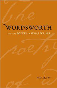 Yale Studies in English: Wordsworth and the Poetry of What We Are, Paul H. Fry