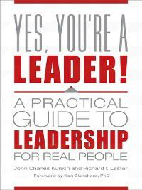 Yes, You're a Leader! a Practical Guide to Leadership for Real People, Richard Lester, John Kunich