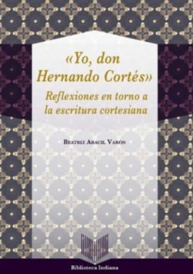 Yo, Don Hernando Cortés : reflexiones en torno a la escritura cortesiana, Beatriz Aracil Varón
