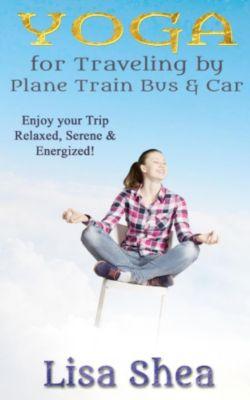 Yoga for Travel by Plane Train Bus Car, Lisa Shea