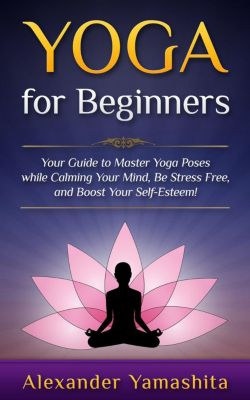 yoga: Yoga: for Beginners: Your Guide to Master Yoga Poses While Calming your Mind, Be Stress Free, and Boost your Self-esteem!, Alexander Yamashita