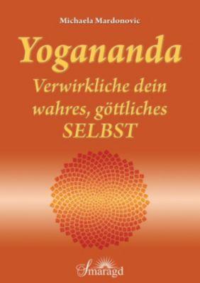 Yogananda - Verwirkliche dein wahres, göttliches Selbst, Michaela Mardonovic