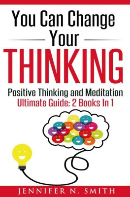 You Can Change Your Thinking: Changing Your Life Through Positive Thinking, Meditation For Beginners, Jennifer N. Smith