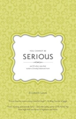 You Cannot Be Serious: and 32 Other Rules that Sustain a (Mostly) Balanced Mom, Elizabeth Lyons