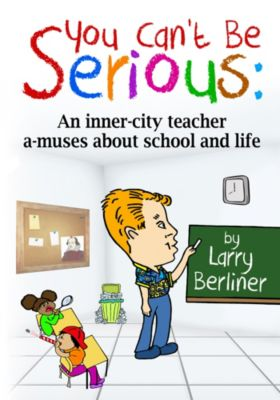 You Can't Be Serious: An Inner-city Teacher A-muses About School and Life, Larry Berliner