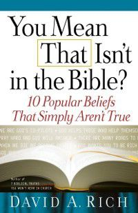 You Mean That Isn't in the Bible?, David A. Rich