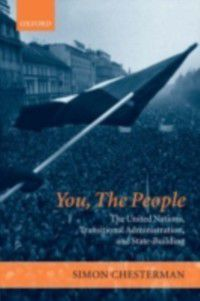 You, The People: The United Nations, Transitional Administration, and State-Building, Simon Chesterman