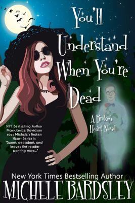 You'll Understand When You're Dead (Broken Heart 12), Michele Bardsley