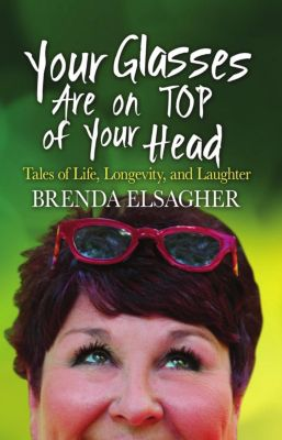Your Glasses Are on Top of Your Head: Tales of Life, Longevity, and Laughter, Brenda Elsagher