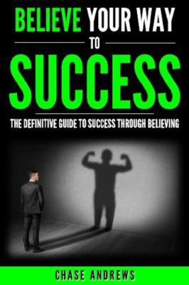 Your Path to Success: Believe Your Way to Success - The Definitive Guide to Success Through Believing: How Believing Takes You from Where You are to Where You Want to Be (Your Path to Success, #5), Chase Andrews